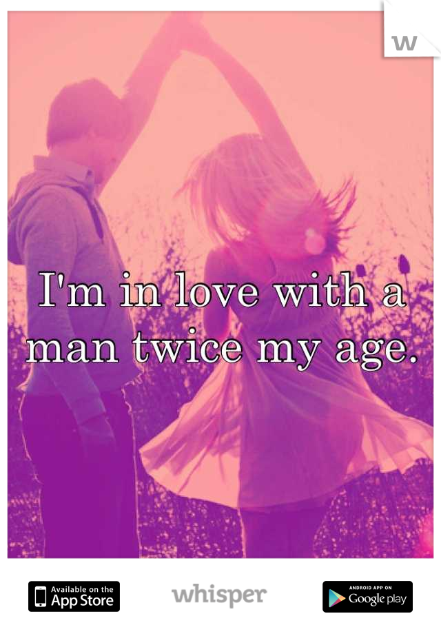 I'm in love with a man twice my age.