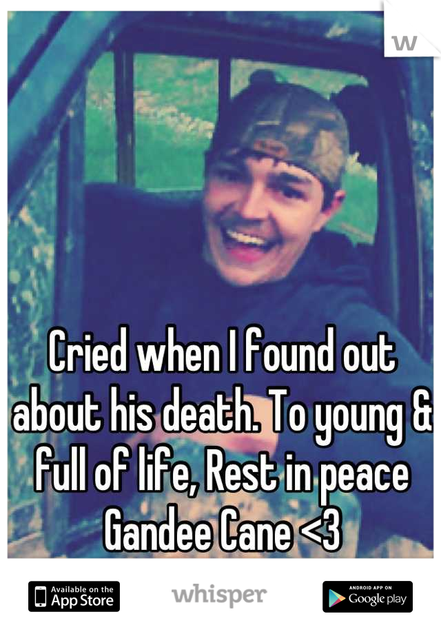 Cried when I found out about his death. To young & full of life, Rest in peace Gandee Cane <3