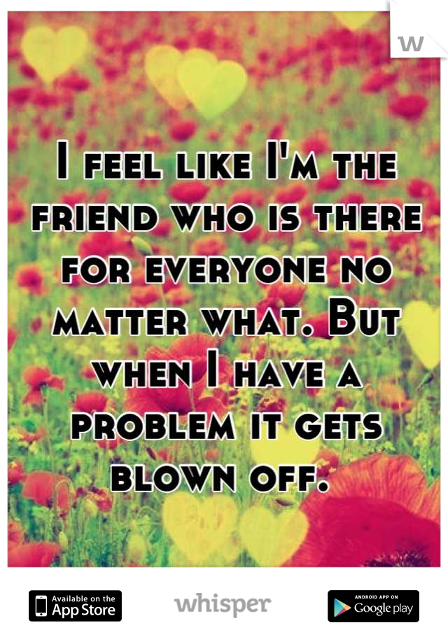 I feel like I'm the friend who is there for everyone no matter what. But when I have a problem it gets blown off.