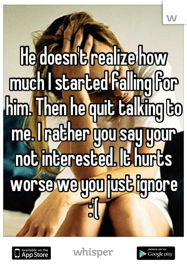 He doesn't realize how much I started falling for him. Then he quit talking to me. I rather you say your not interested. It hurts worse we you just ignore :'(