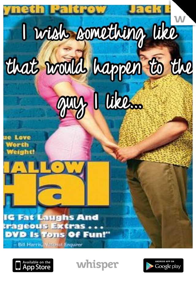 I wish something like that would happen to the guy I like...