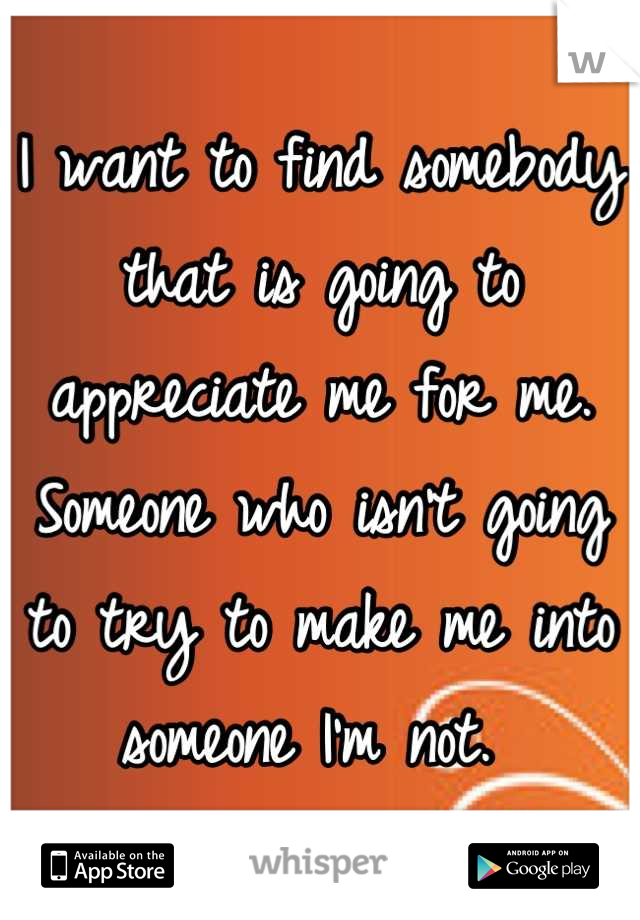 I want to find somebody that is going to appreciate me for me. Someone who isn't going to try to make me into someone I'm not.