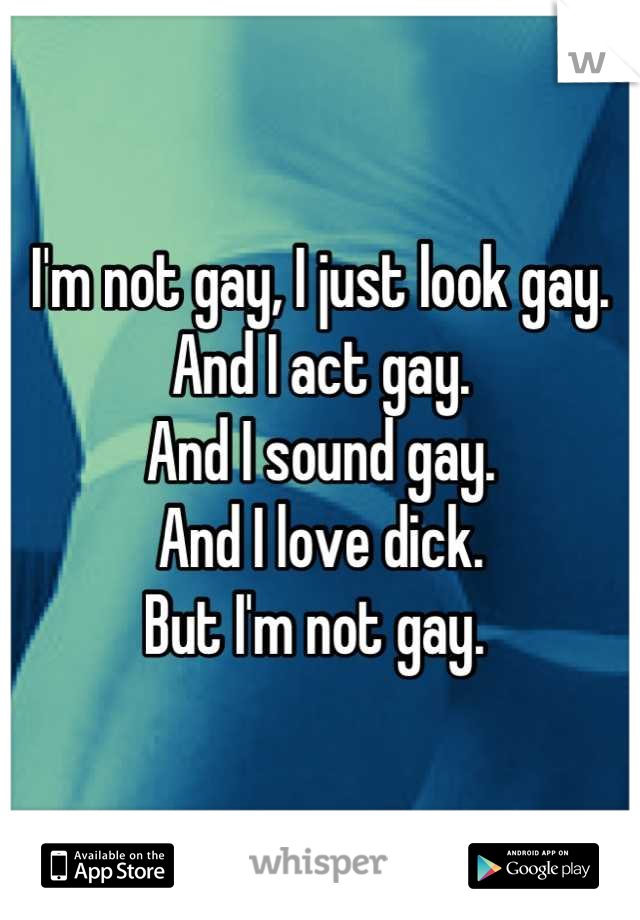 I'm not gay, I just look gay. And I act gay.  And I sound gay.  And I love dick.  But I'm not gay.