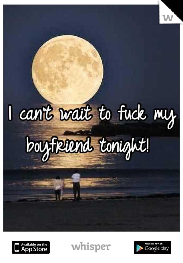 I can't wait to fuck my boyfriend tonight!