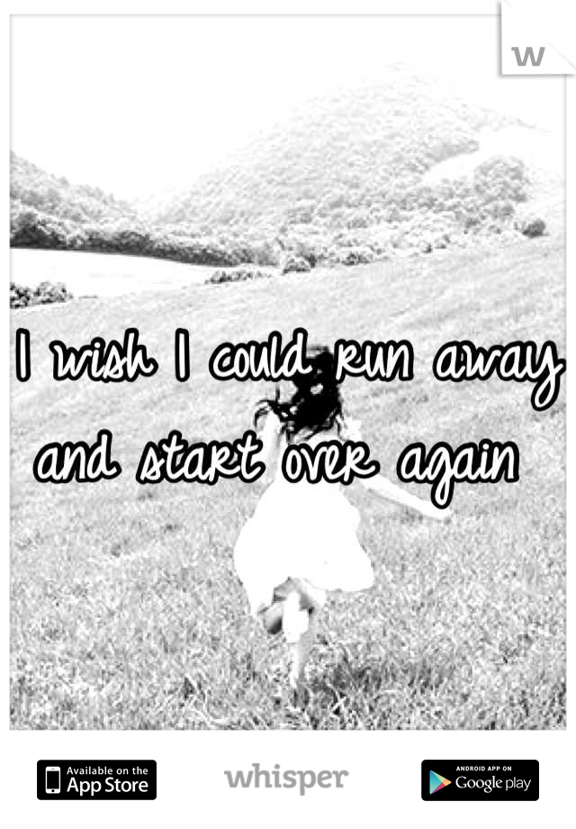 I wish I could run away and start over again