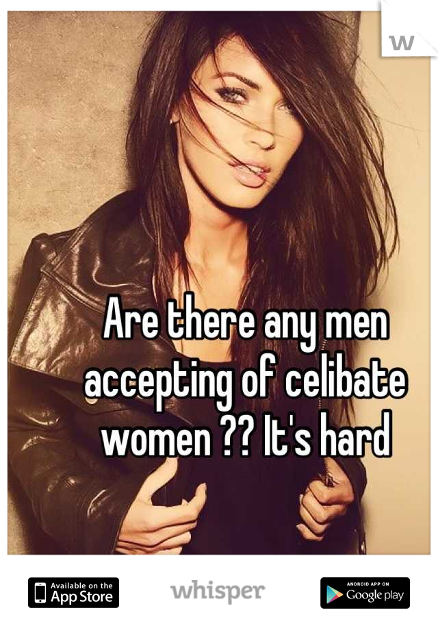 Are there any men accepting of celibate women ?? It's hard