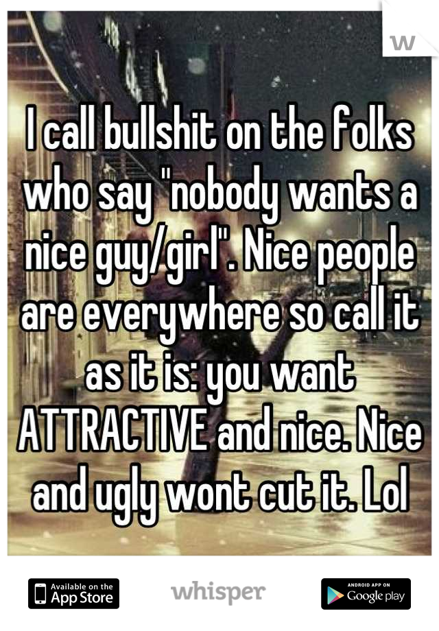"""I call bullshit on the folks who say """"nobody wants a nice guy/girl"""". Nice people are everywhere so call it as it is: you want ATTRACTIVE and nice. Nice and ugly wont cut it. Lol"""