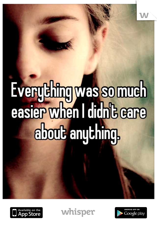 Everything was so much easier when I didn't care about anything.