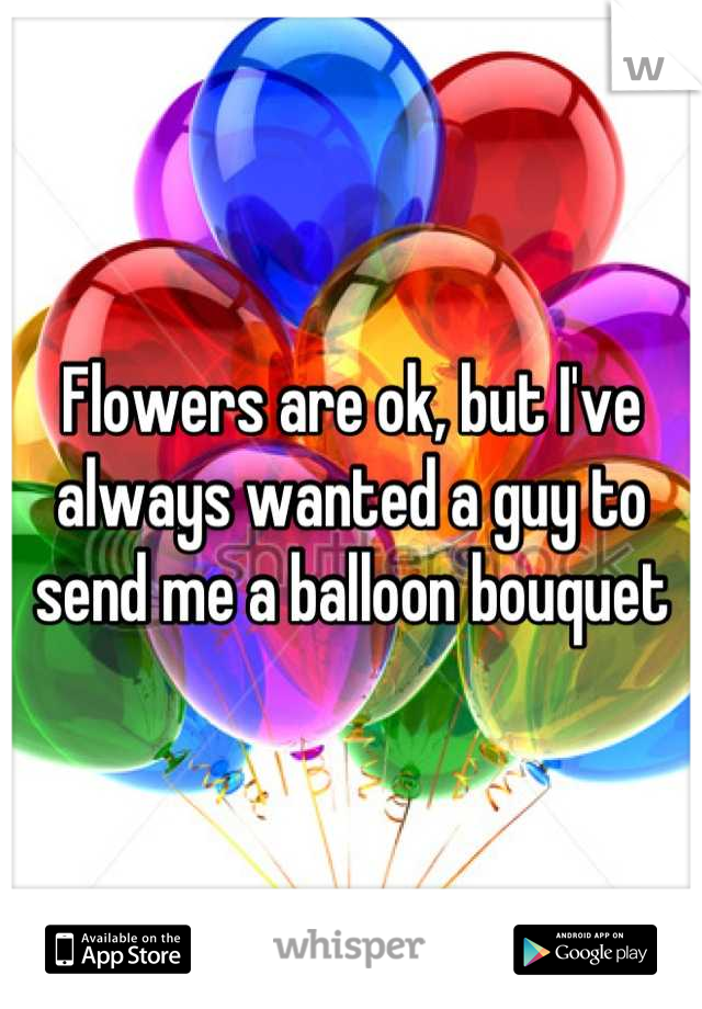 Flowers are ok, but I've always wanted a guy to send me a balloon bouquet