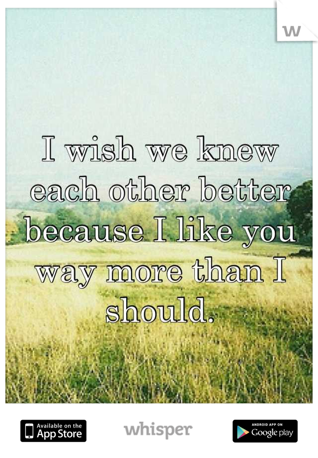I wish we knew each other better because I like you way more than I should.