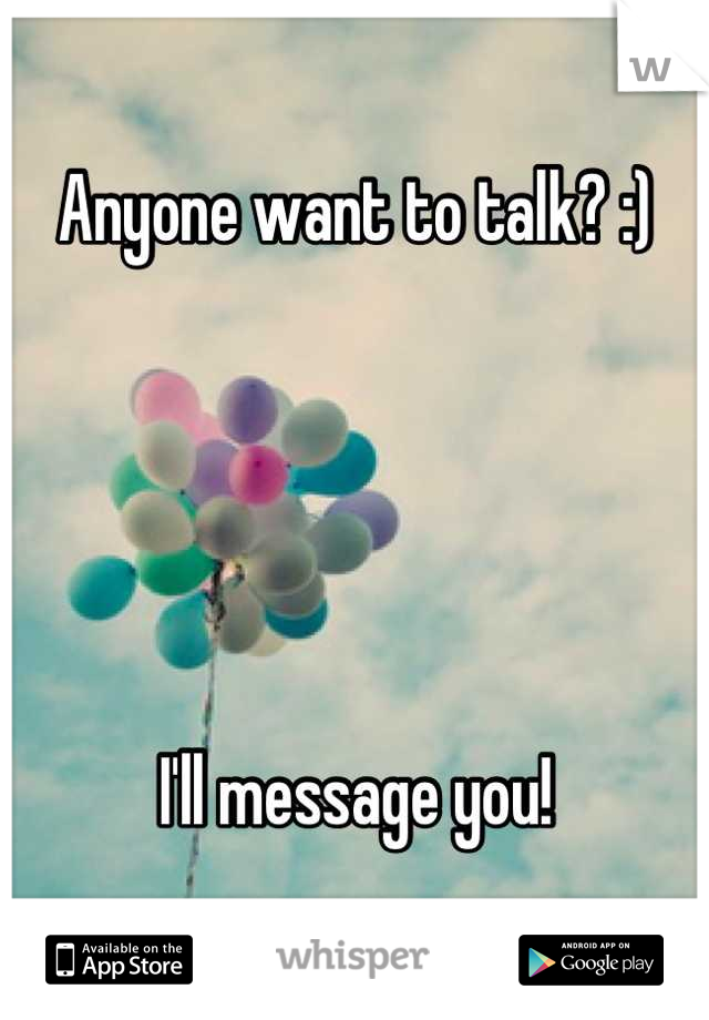 Anyone want to talk? :)       I'll message you!
