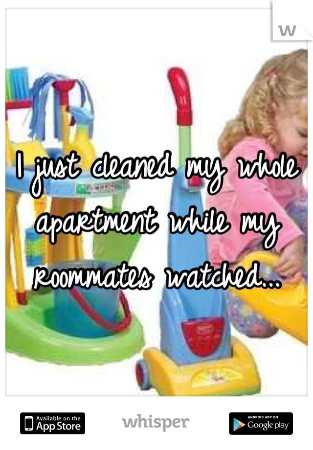 I just cleaned my whole apartment while my roommates watched...