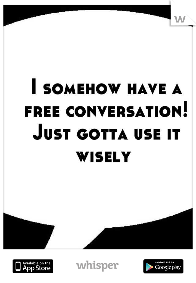 I somehow have a free conversation! Just gotta use it wisely