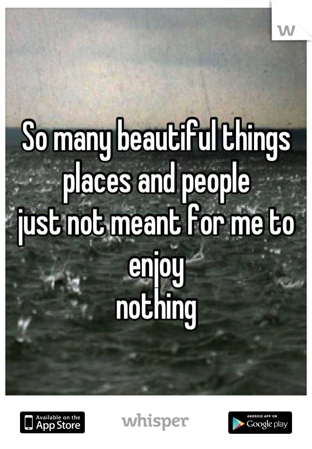 So many beautiful things places and people  just not meant for me to enjoy nothing
