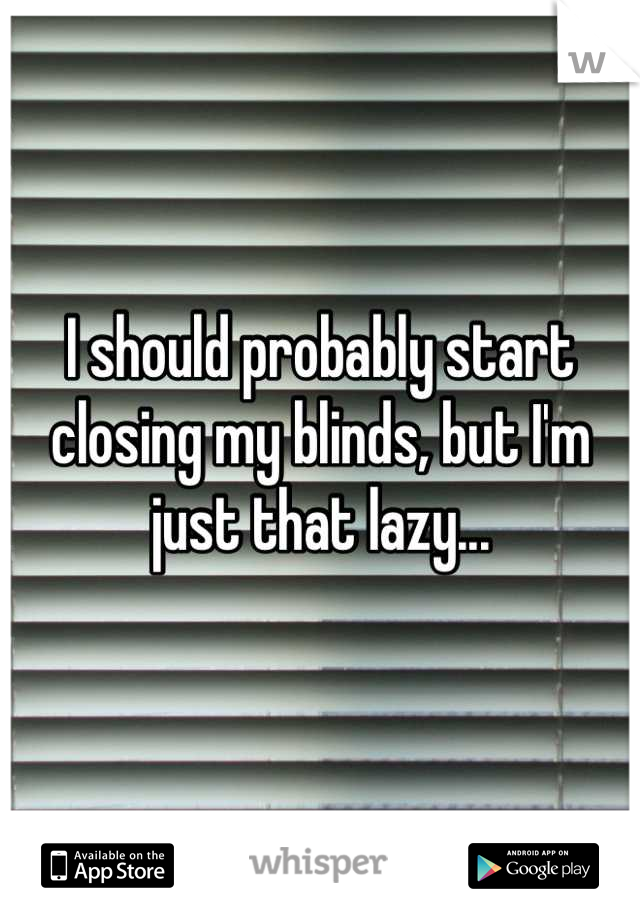 I should probably start closing my blinds, but I'm just that lazy...