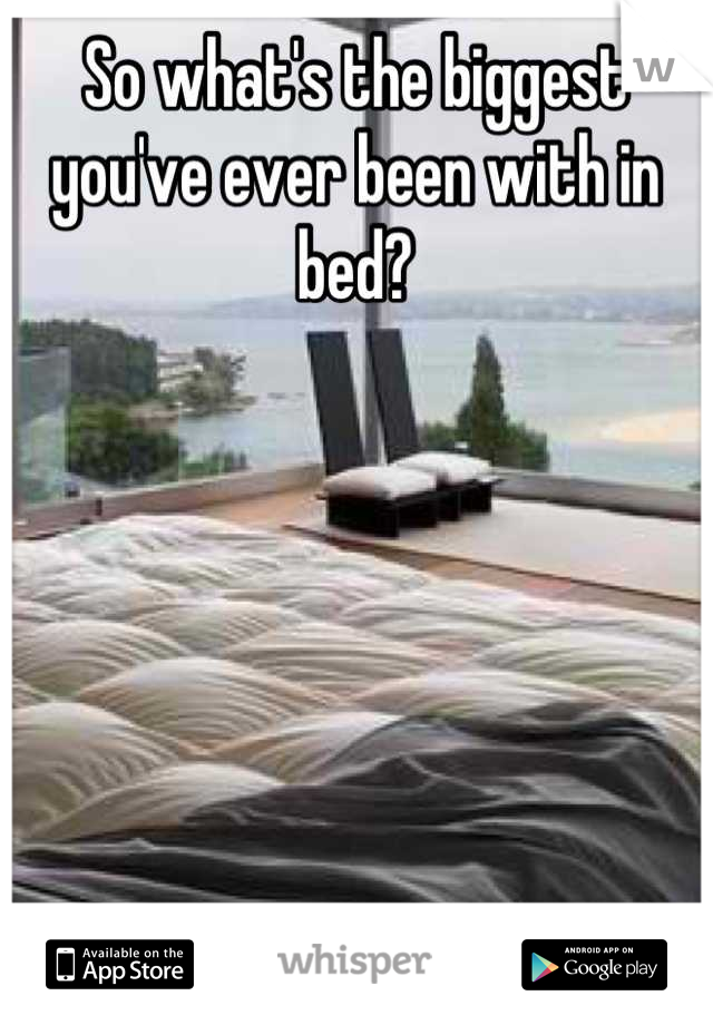 So what's the biggest you've ever been with in bed?