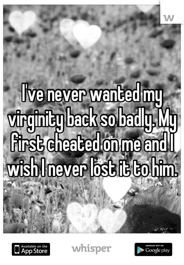 I've never wanted my virginity back so badly. My first cheated on me and I wish I never lost it to him.