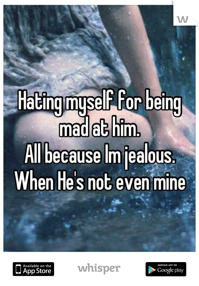 Hating myself for being mad at him.  All because Im jealous.  When He's not even mine