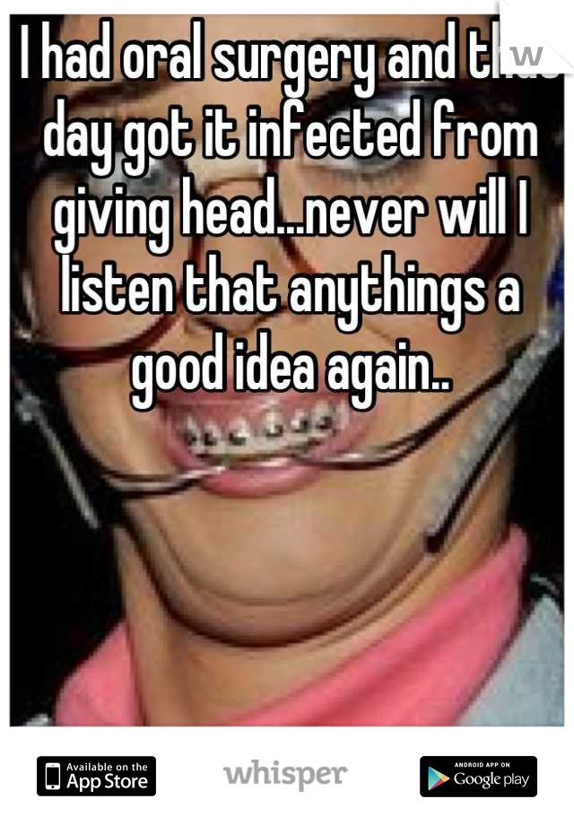 I had oral surgery and that day got it infected from giving head...never will I listen that anythings a good idea again..