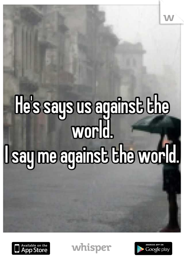 He's says us against the world. I say me against the world.