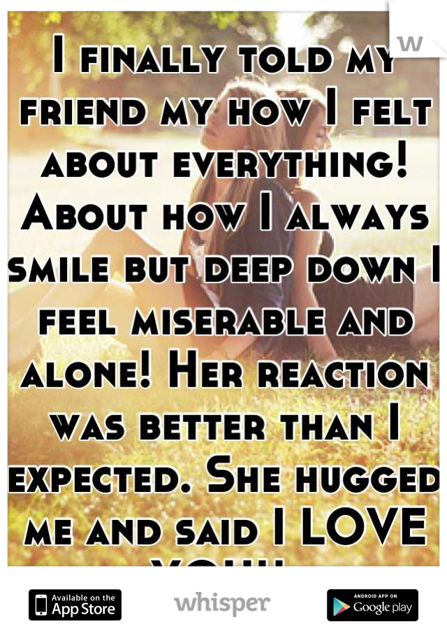 I finally told my friend my how I felt about everything! About how I always smile but deep down I feel miserable and alone! Her reaction was better than I expected. She hugged me and said I LOVE YOU!!