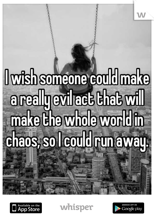 I wish someone could make a really evil act that will make the whole world in chaos, so I could run away.
