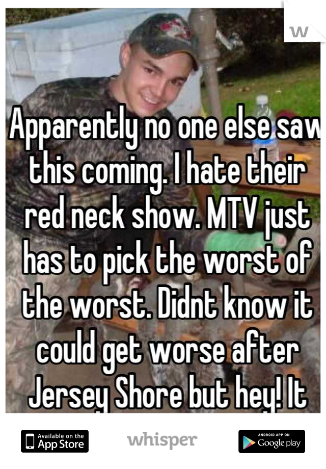 Apparently no one else saw this coming. I hate their red neck show. MTV just has to pick the worst of the worst. Didnt know it could get worse after Jersey Shore but hey! It can.