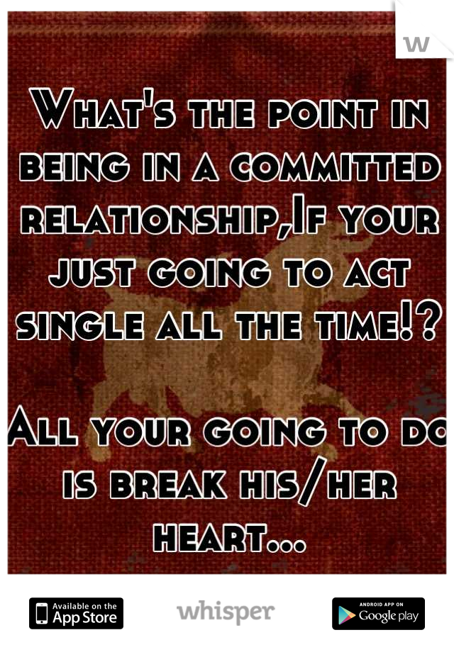 What's the point in being in a committed relationship,If your just going to act single all the time!?  All your going to do is break his/her heart...