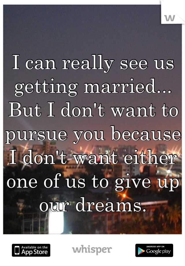 I can really see us getting married... But I don't want to pursue you because I don't want either one of us to give up our dreams.