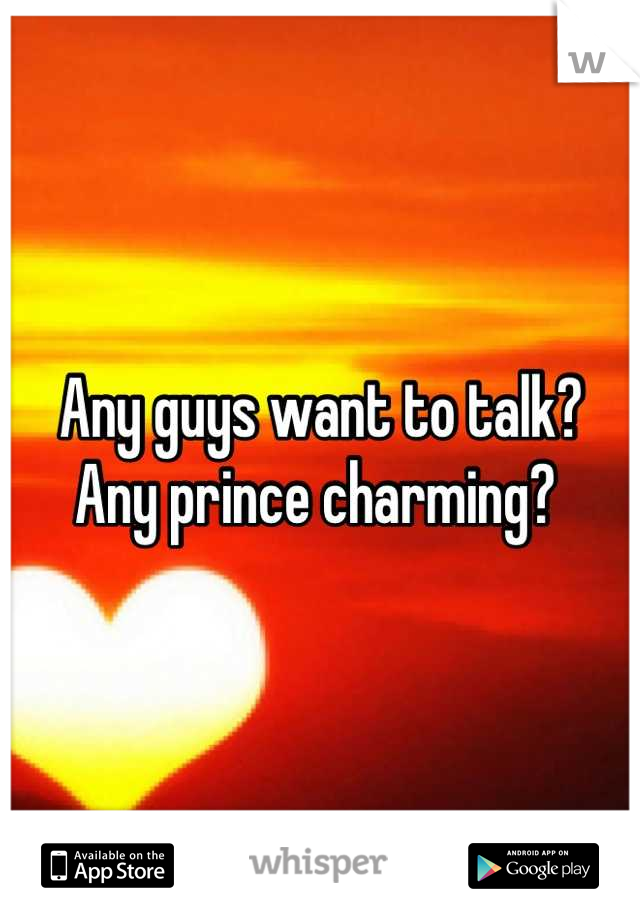 Any guys want to talk? Any prince charming?