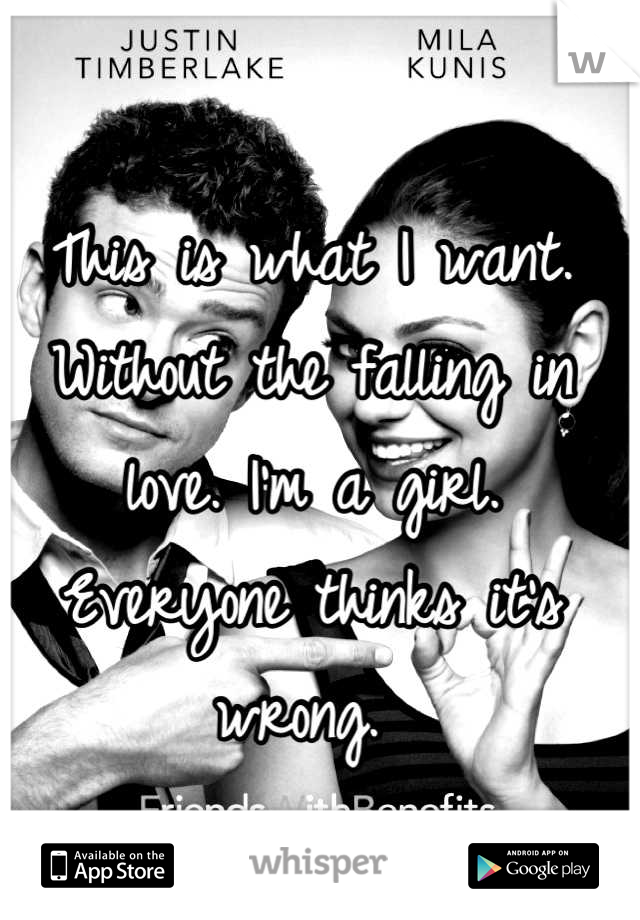 This is what I want. Without the falling in love. I'm a girl. Everyone thinks it's wrong.