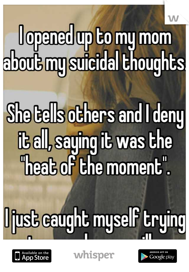 """I opened up to my mom about my suicidal thoughts.  She tells others and I deny it all, saying it was the """"heat of the moment"""".  I just caught myself trying to overdose on pills."""