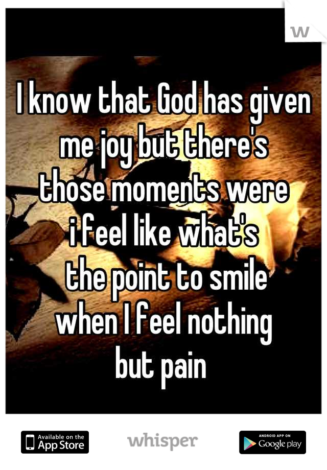 I know that God has given   me joy but there's  those moments were  i feel like what's  the point to smile  when I feel nothing  but pain
