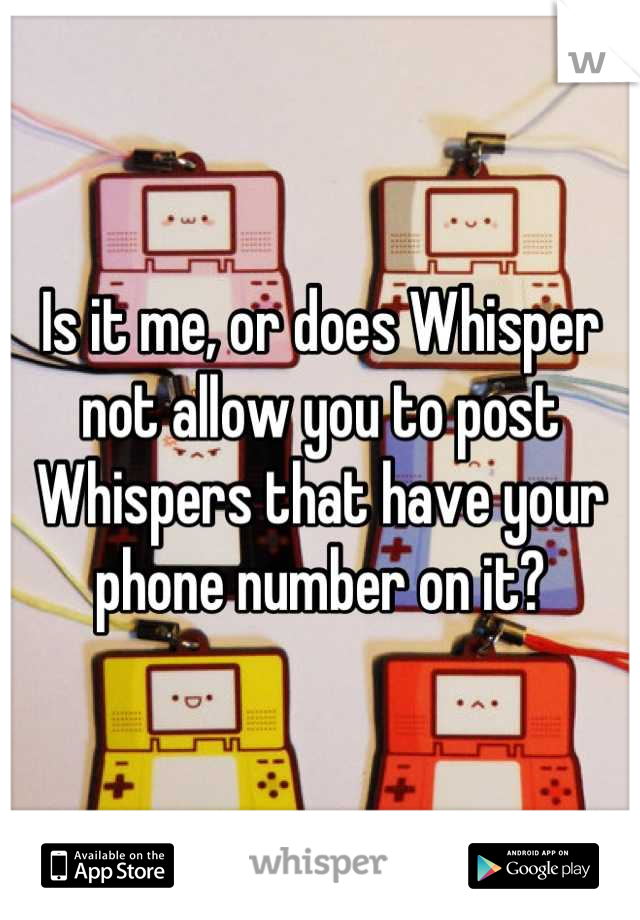 Is it me, or does Whisper not allow you to post Whispers that have your phone number on it?