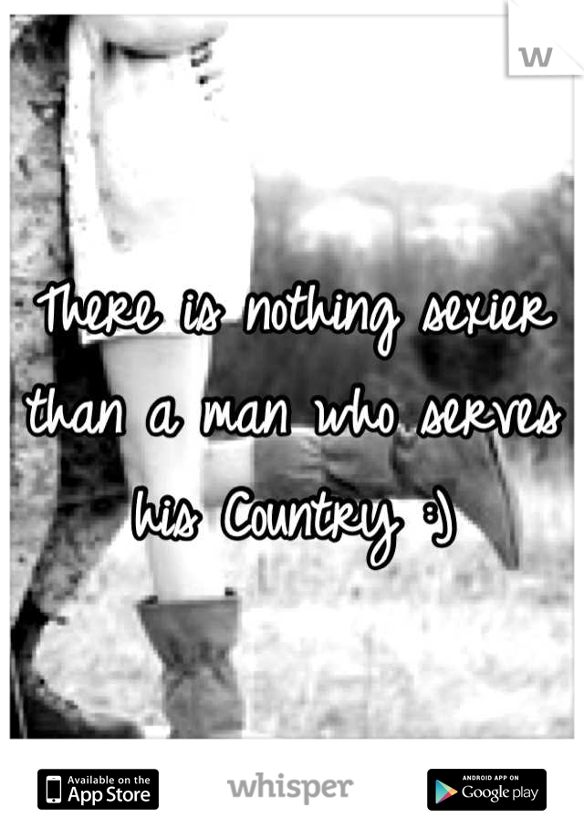 There is nothing sexier than a man who serves his Country :)