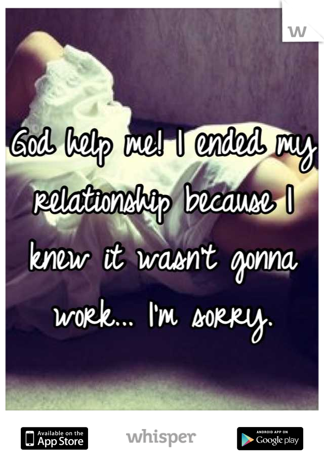 God help me! I ended my relationship because I knew it wasn't gonna work... I'm sorry.