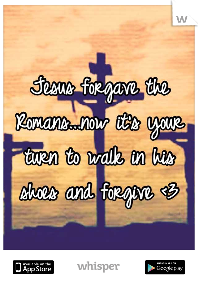 Jesus forgave the Romans...now it's your turn to walk in his shoes and forgive <3