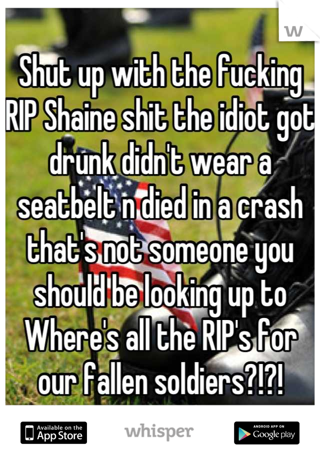 Shut up with the fucking RIP Shaine shit the idiot got drunk didn't wear a seatbelt n died in a crash that's not someone you should be looking up to  Where's all the RIP's for our fallen soldiers?!?!