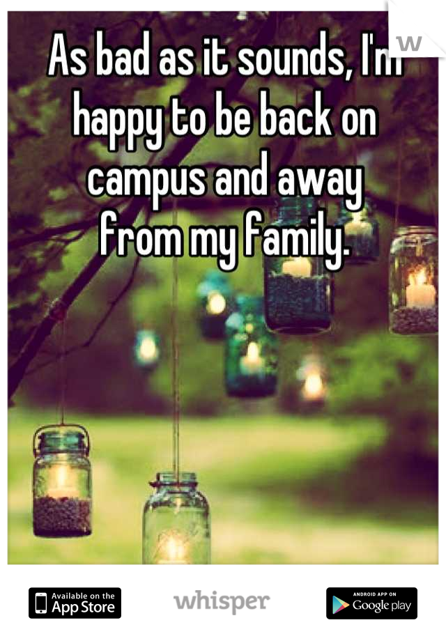 As bad as it sounds, I'm happy to be back on campus and away  from my family.