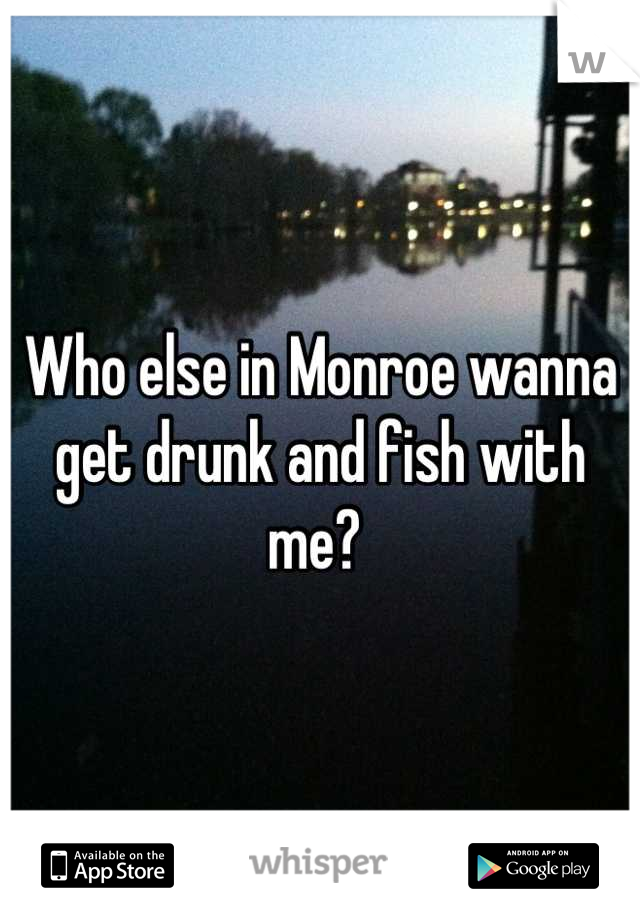 Who else in Monroe wanna get drunk and fish with me?