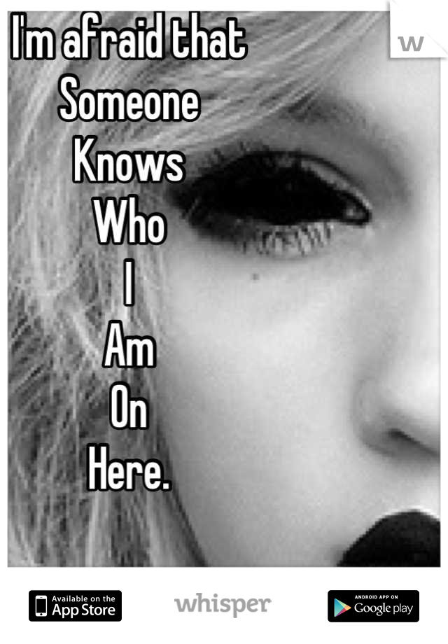 I'm afraid that Someone  Knows  Who  I Am On  Here.
