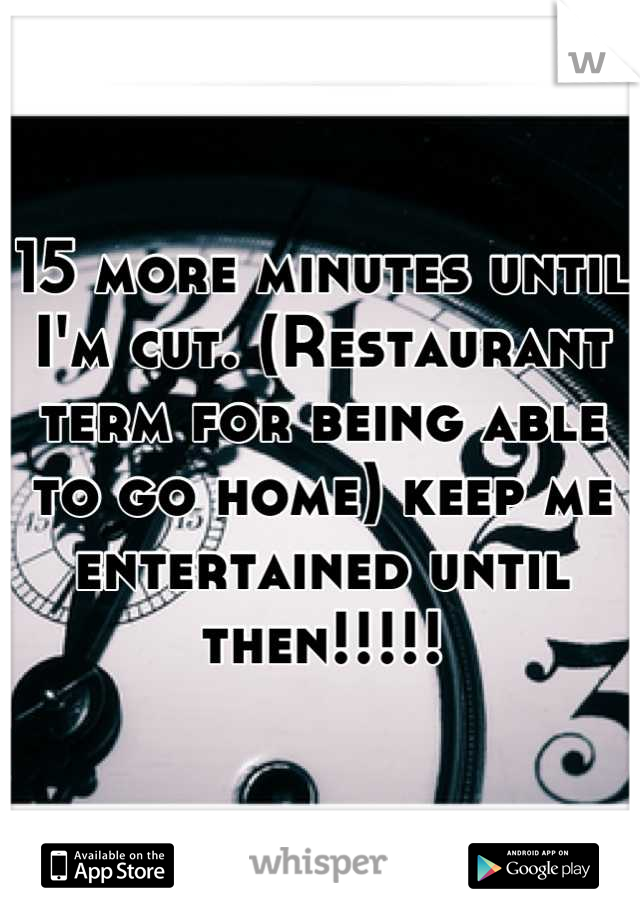 15 more minutes until I'm cut. (Restaurant term for being able to go home) keep me entertained until then!!!!!