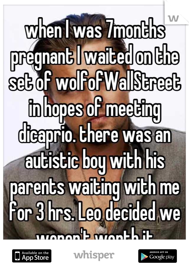 when I was 7months pregnant I waited on the set of wolfofWallStreet in hopes of meeting dicaprio. there was an autistic boy with his parents waiting with me for 3 hrs. Leo decided we weren't worth it