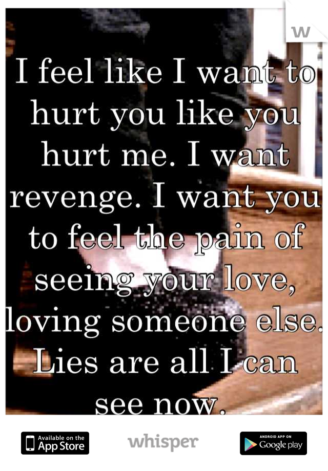 I feel like I want to hurt you like you hurt me. I want revenge. I want you to feel the pain of seeing your love, loving someone else. Lies are all I can see now.