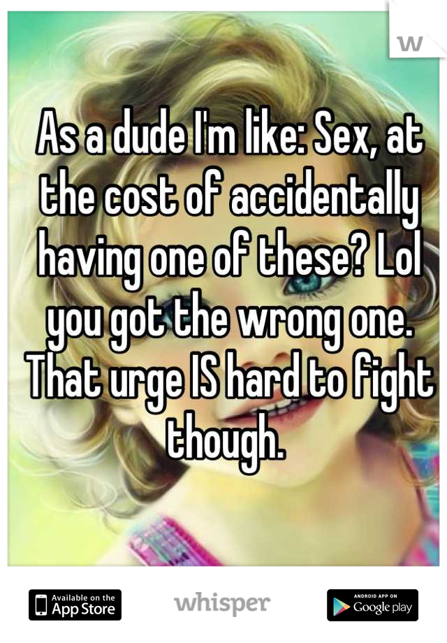 As a dude I'm like: Sex, at the cost of accidentally having one of these? Lol you got the wrong one. That urge IS hard to fight though.