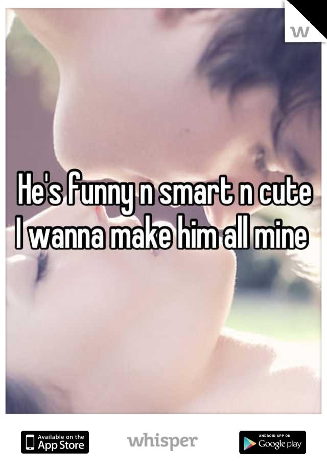 He's funny n smart n cute  I wanna make him all mine