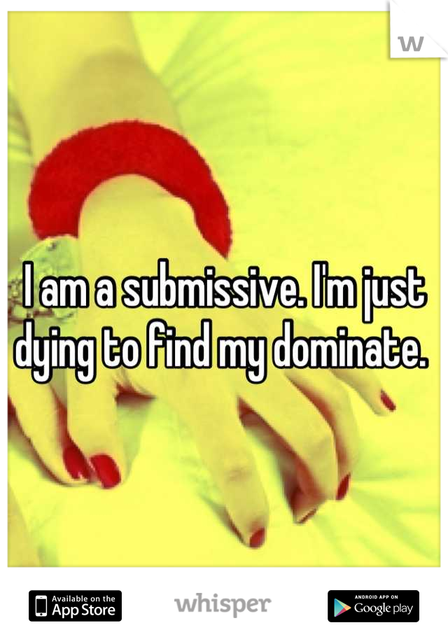 I am a submissive. I'm just dying to find my dominate.
