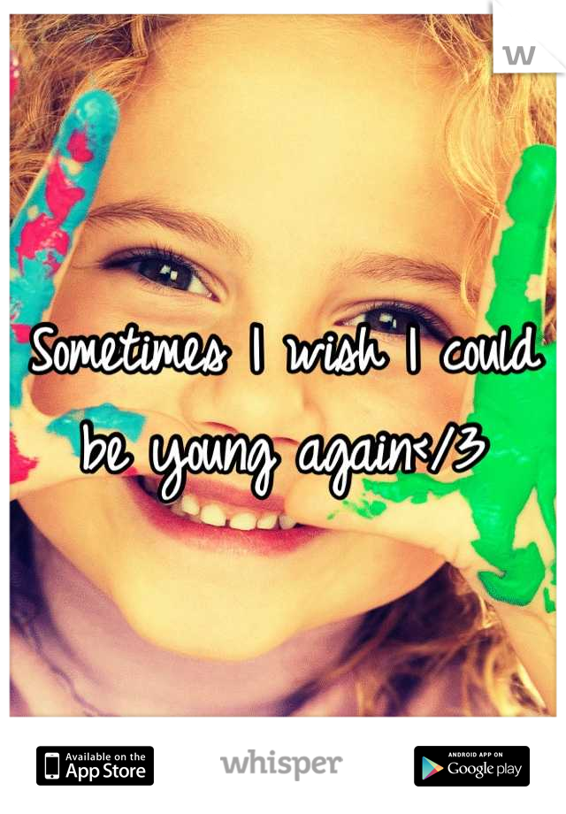 Sometimes I wish I could be young again</3