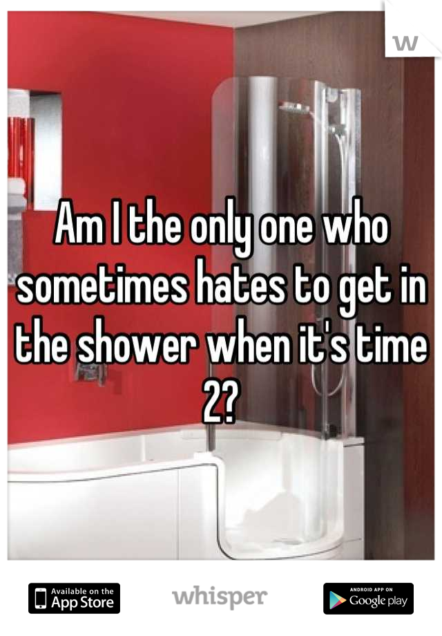 Am I the only one who sometimes hates to get in the shower when it's time 2?