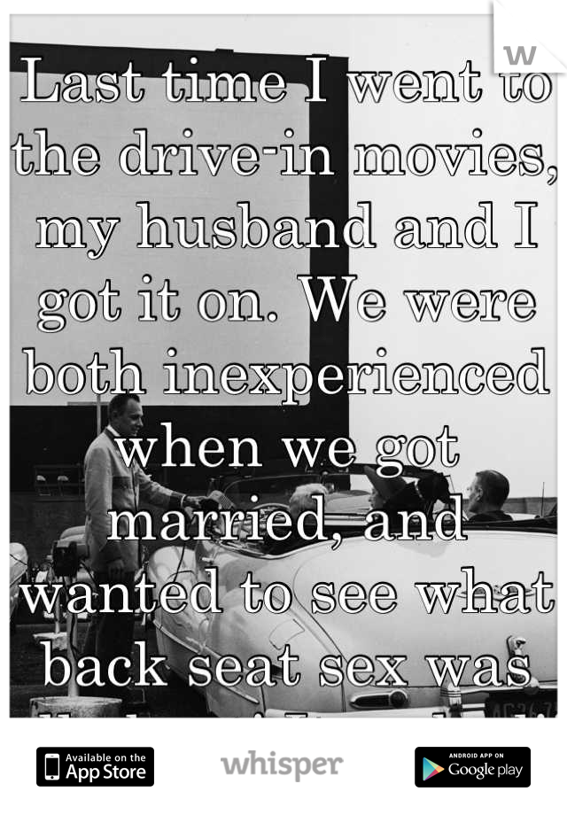 Last time I went to the drive-in movies, my husband and I got it on. We were both inexperienced when we got married, and wanted to see what back seat sex was all about! It rocked!!